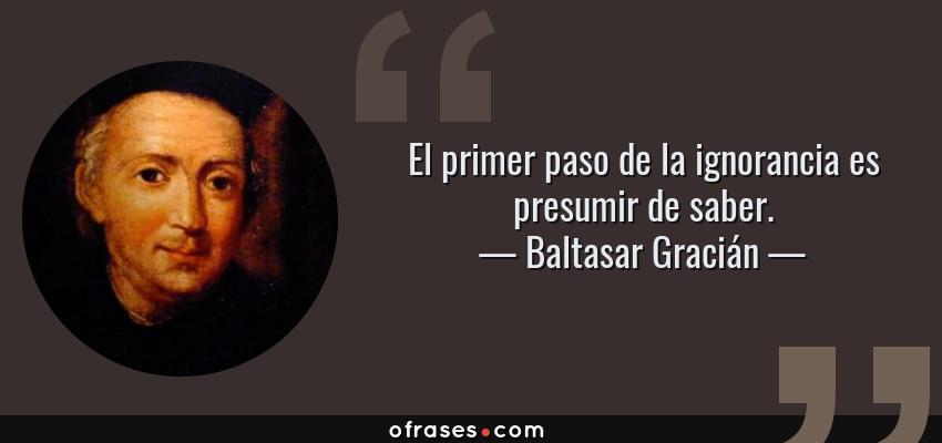 Frases de Baltasar Gracián - El primer paso de la ignorancia es presumir de saber.