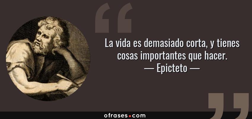 Frases de Epicteto - La vida es demasiado corta, y tienes cosas importantes que hacer.