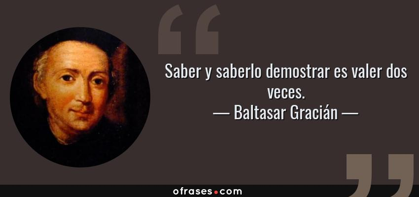 Frases de Baltasar Gracián - Saber y saberlo demostrar es valer dos veces.