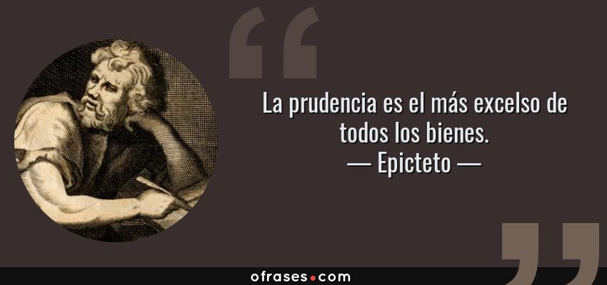 Frases de Epicteto - La prudencia es el más excelso de todos los bienes.