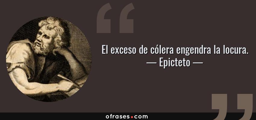 Frases de Epicteto - El exceso de cólera engendra la locura.