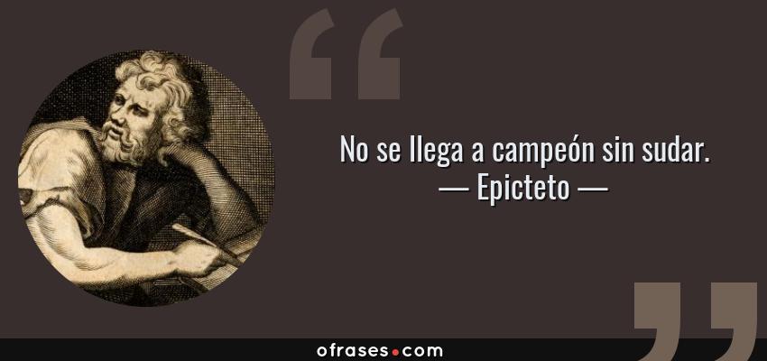Frases de Epicteto - No se llega a campeón sin sudar.