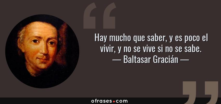 Frases de Baltasar Gracián - Hay mucho que saber, y es poco el vivir, y no se vive si no se sabe.