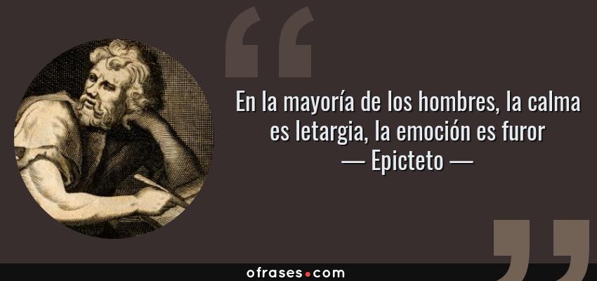 Frases de Epicteto - En la mayoría de los hombres, la calma es letargia, la emoción es furor