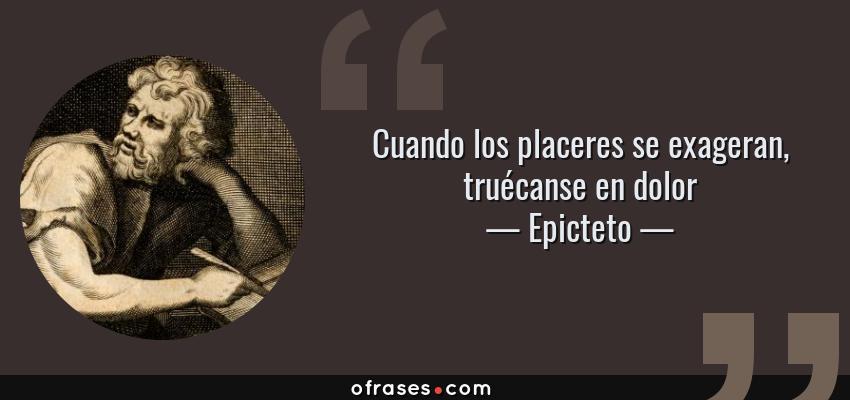 Epicteto Cuando Los Placeres Se Exageran Truécanse En Dolor