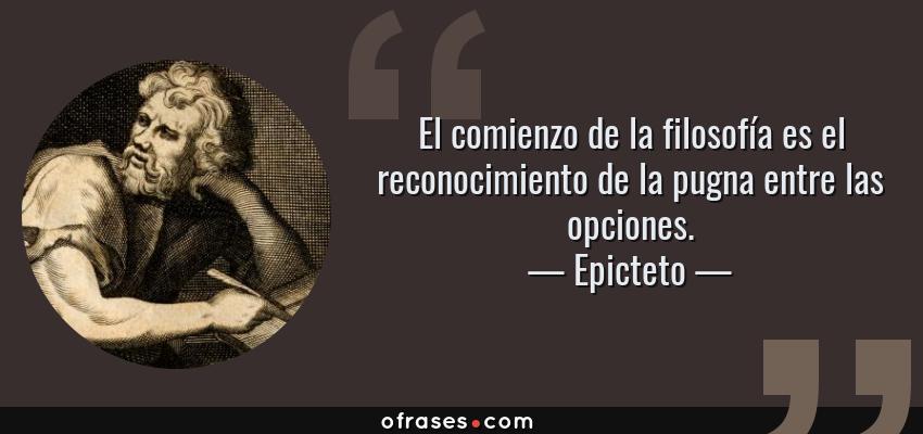 Frases de Epicteto - El comienzo de la filosofía es el reconocimiento de la pugna entre las opciones.