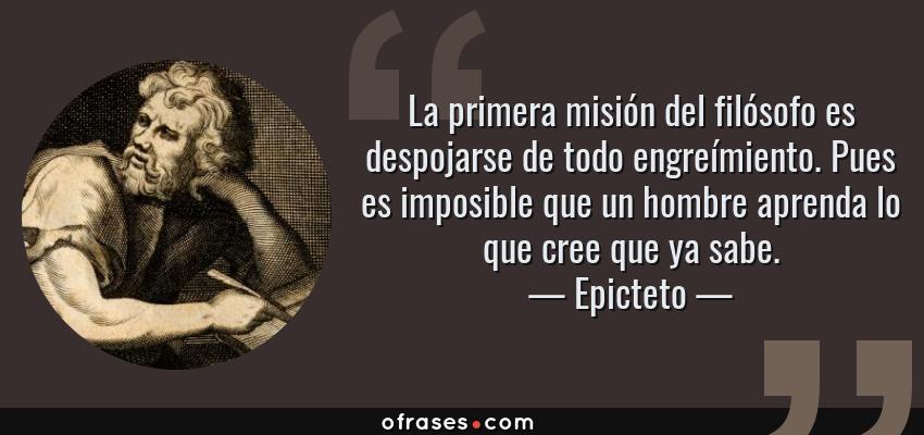 Frases de Epicteto - La primera misión del filósofo es despojarse de todo engreímiento. Pues es imposible que un hombre aprenda lo que cree que ya sabe.