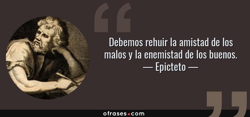 Frases de Epicteto - Debemos rehuir la amistad de los malos y la enemistad de los buenos.