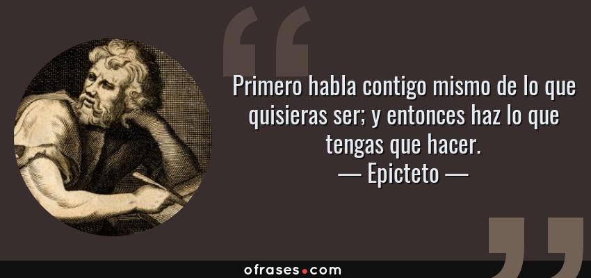 Frases de Epicteto - Primero habla contigo mismo de lo que quisieras ser; y entonces haz lo que tengas que hacer.
