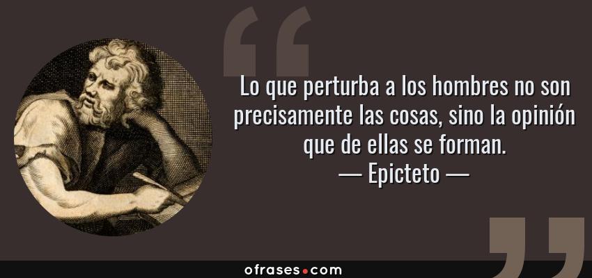 Frases de Epicteto - Lo que perturba a los hombres no son precisamente las cosas, sino la opinión que de ellas se forman.