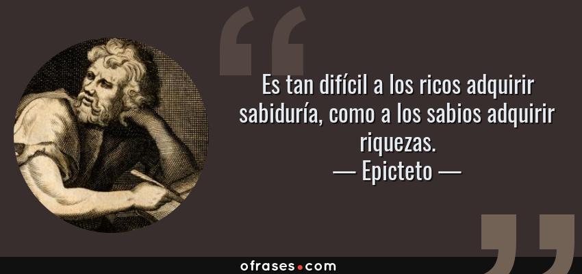 Frases de Epicteto - Es tan difícil a los ricos adquirir sabiduría, como a los sabios adquirir riquezas.