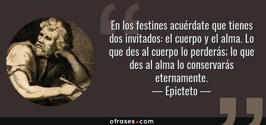 Frases de Epicteto - En los festines acuérdate que tienes dos invitados: el cuerpo y el alma. Lo que des al cuerpo lo perderás; lo que des al alma lo conservarás eternamente.