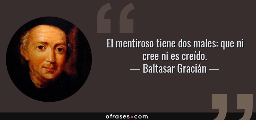 Frases de Baltasar Gracián - El mentiroso tiene dos males: que ni cree ni es creído.
