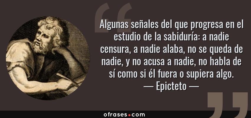 Frases de Epicteto - Algunas señales del que progresa en el estudio de la sabiduría: a nadie censura, a nadie alaba, no se queda de nadie, y no acusa a nadie, no habla de sí como si él fuera o supiera algo.