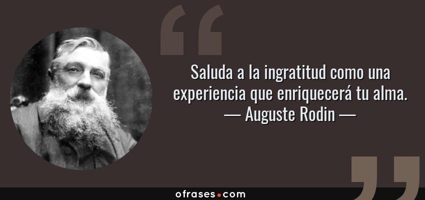 Frases de Auguste Rodin - Saluda a la ingratitud como una experiencia que enriquecerá tu alma.