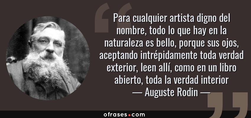 Frases de Auguste Rodin - Para cualquier artista digno del nombre, todo lo que hay en la naturaleza es bello, porque sus ojos, aceptando intrépidamente toda verdad exterior, leen allí, como en un libro abierto, toda la verdad interior