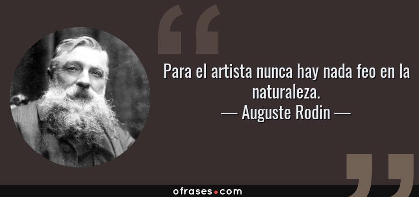 Frases de Auguste Rodin - Para el artista nunca hay nada feo en la naturaleza.