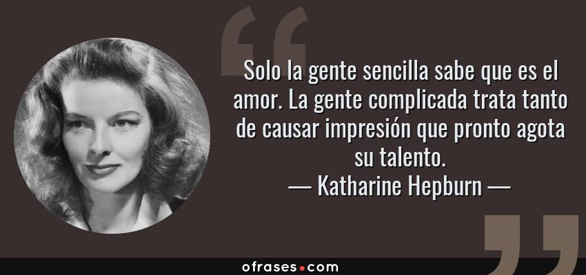Frases de Katharine Hepburn - Solo la gente sencilla sabe que es el amor. La gente complicada trata tanto de causar impresión que pronto agota su talento.