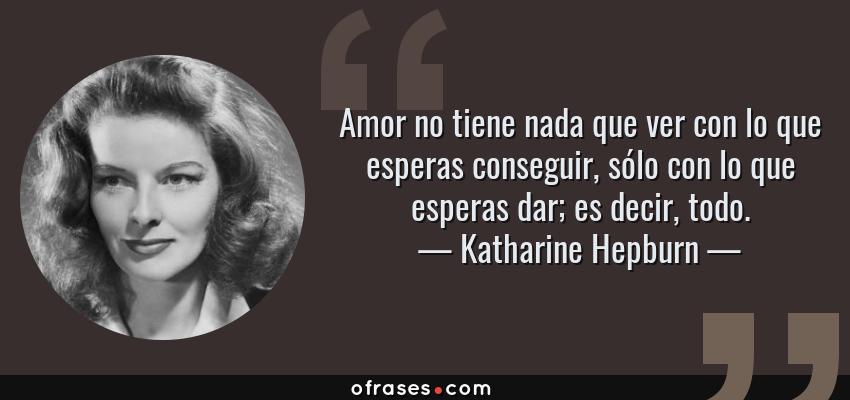 Frases de Katharine Hepburn - Amor no tiene nada que ver con lo que esperas conseguir, sólo con lo que esperas dar; es decir, todo.