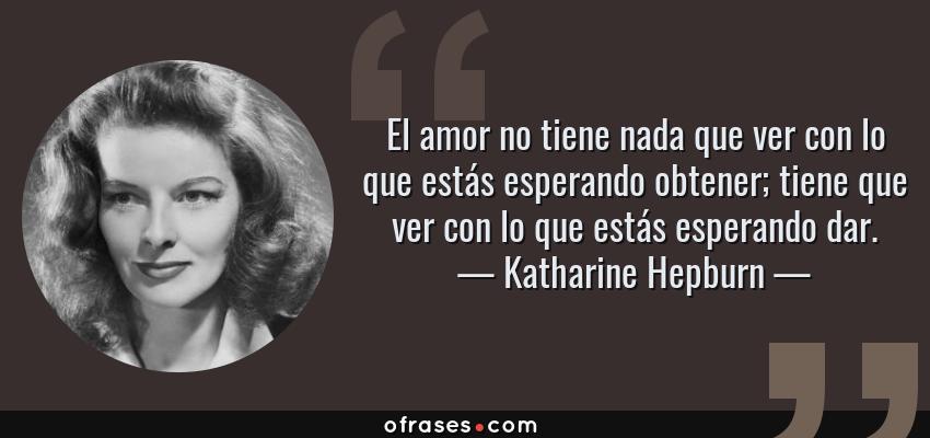 Frases de Katharine Hepburn - El amor no tiene nada que ver con lo que estás esperando obtener; tiene que ver con lo que estás esperando dar.