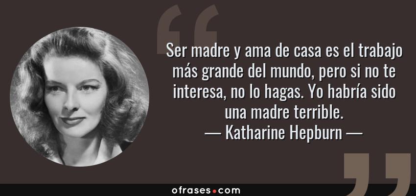 Frases de Katharine Hepburn - Ser madre y ama de casa es el trabajo más grande del mundo, pero si no te interesa, no lo hagas. Yo habría sido una madre terrible.