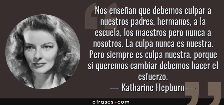 Frases de Katharine Hepburn - Nos enseñan que debemos culpar a nuestros padres, hermanos, a la escuela, los maestros pero nunca a nosotros. La culpa nunca es nuestra. Pero siempre es culpa nuestra, porque si queremos cambiar debemos hacer el esfuerzo.