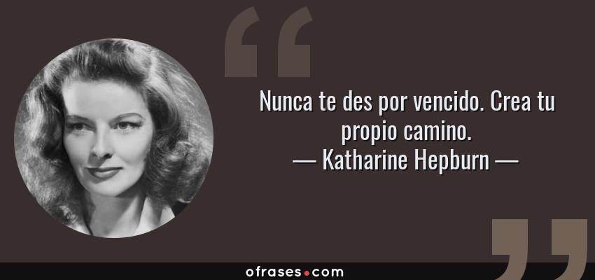 Frases de Katharine Hepburn - Nunca te des por vencido. Crea tu propio camino.
