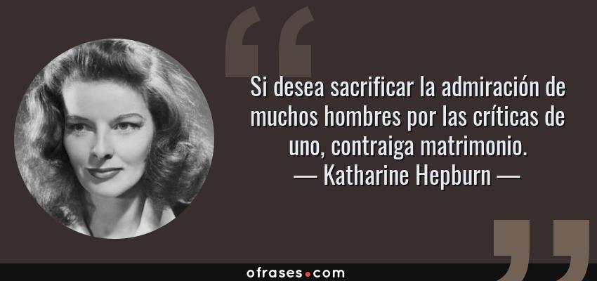 Frases de Katharine Hepburn - Si desea sacrificar la admiración de muchos hombres por las críticas de uno, contraiga matrimonio.