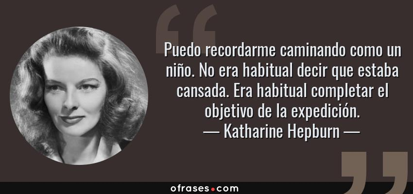 Frases de Katharine Hepburn - Puedo recordarme caminando como un niño. No era habitual decir que estaba cansada. Era habitual completar el objetivo de la expedición.
