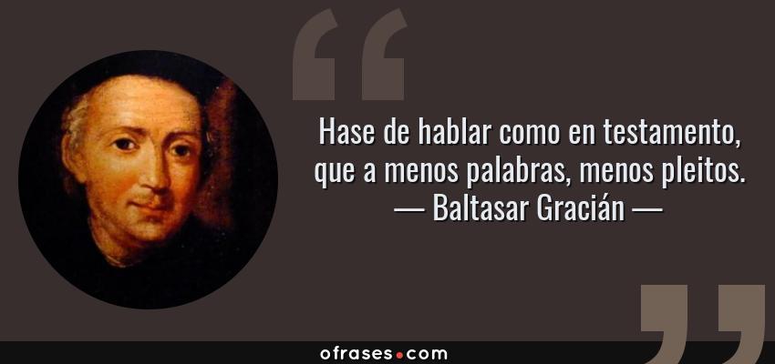 Frases de Baltasar Gracián - Hase de hablar como en testamento, que a menos palabras, menos pleitos.