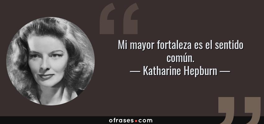 Frases de Katharine Hepburn - Mi mayor fortaleza es el sentido común.