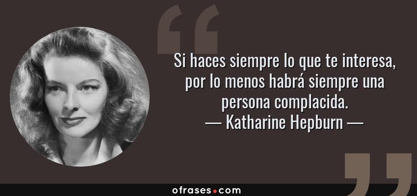 Frases de Katharine Hepburn - Si haces siempre lo que te interesa, por lo menos habrá siempre una persona complacida.