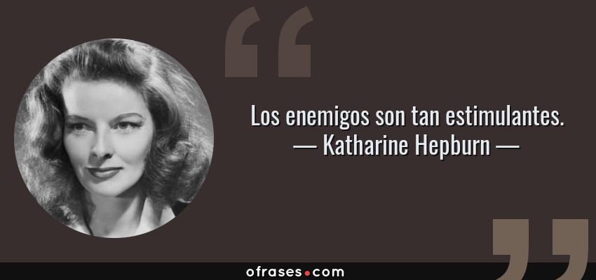 Frases de Katharine Hepburn - Los enemigos son tan estimulantes.
