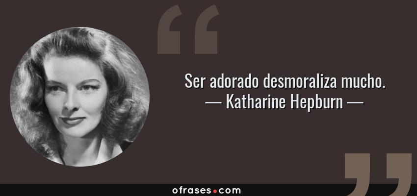 Frases de Katharine Hepburn - Ser adorado desmoraliza mucho.