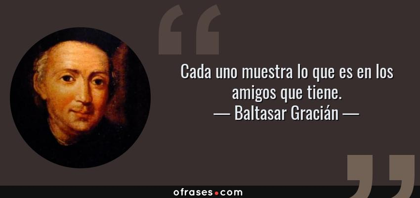 Frases de Baltasar Gracián - Cada uno muestra lo que es en los amigos que tiene.