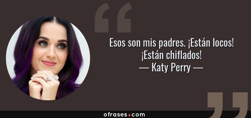 Frases de Katy Perry - Esos son mis padres. ¡Están locos! ¡Están chiflados!