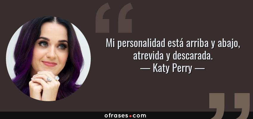 Frases de Katy Perry - Mi personalidad está arriba y abajo, atrevida y descarada.