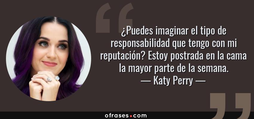 Frases de Katy Perry - ¿Puedes imaginar el tipo de responsabilidad que tengo con mi reputación? Estoy postrada en la cama la mayor parte de la semana.
