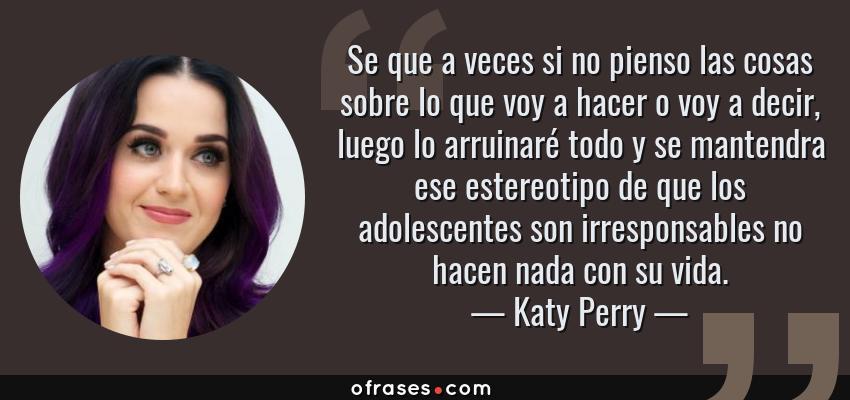 Frases de Katy Perry - Se que a veces si no pienso las cosas sobre lo que voy a hacer o voy a decir, luego lo arruinaré todo y se mantendra ese estereotipo de que los adolescentes son irresponsables no hacen nada con su vida.