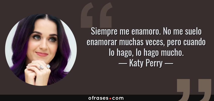 Frases de Katy Perry - Siempre me enamoro. No me suelo enamorar muchas veces, pero cuando lo hago, lo hago mucho.