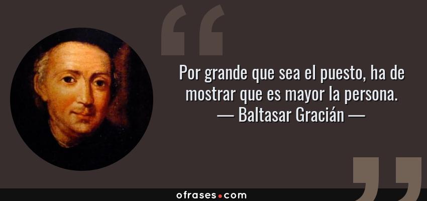 Frases de Baltasar Gracián - Por grande que sea el puesto, ha de mostrar que es mayor la persona.