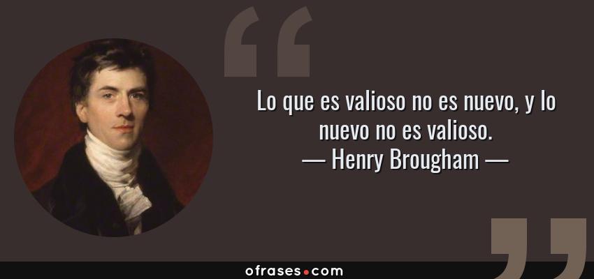 Frases de Henry Brougham - Lo que es valioso no es nuevo, y lo nuevo no es valioso.