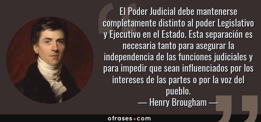 Frases de Henry Brougham - El Poder Judicial debe mantenerse completamente distinto al poder Legislativo y Ejecutivo en el Estado. Esta separación es necesaria tanto para asegurar la independencia de las funciones judiciales y para impedir que sean influenciados por los intereses de las partes o por la voz del pueblo.