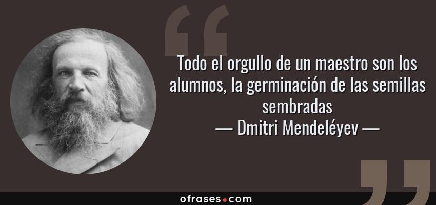 Frases de Dmitri Mendeléyev - Todo el orgullo de un maestro son los alumnos, la germinación de las semillas sembradas