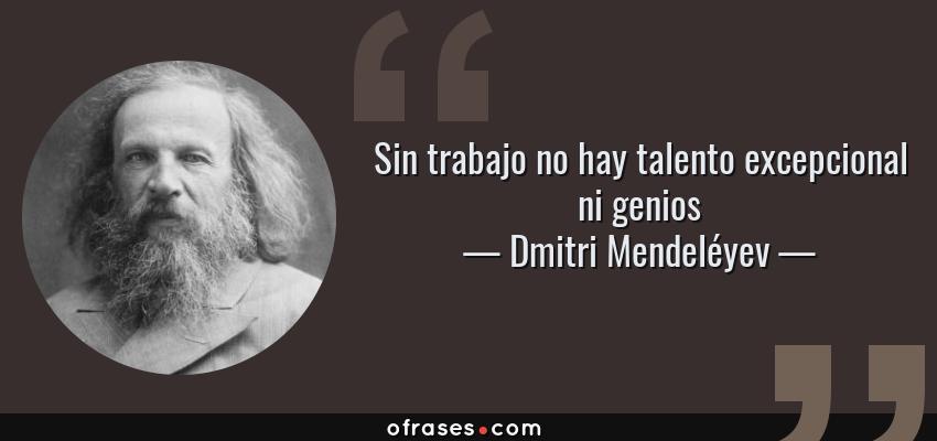 Frases de Dmitri Mendeléyev - Sin trabajo no hay talento excepcional ni genios