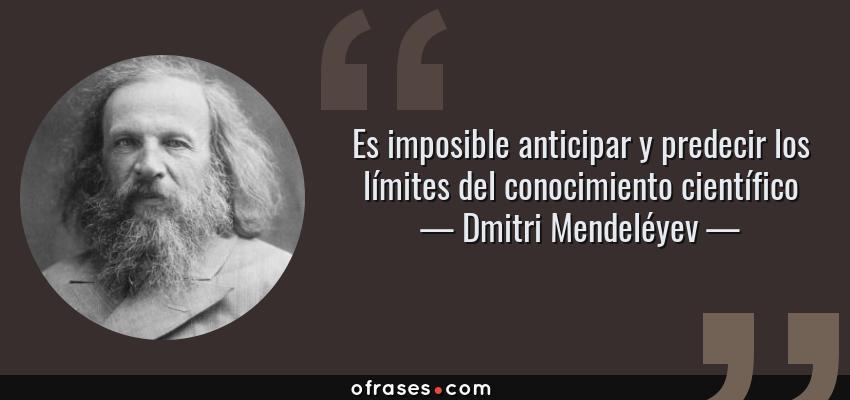 Frases de Dmitri Mendeléyev - Es imposible anticipar y predecir los límites del conocimiento científico