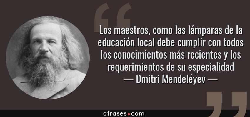 Frases de Dmitri Mendeléyev - Los maestros, como las lámparas de la educación local debe cumplir con todos los conocimientos más recientes y los requerimientos de su especialidad