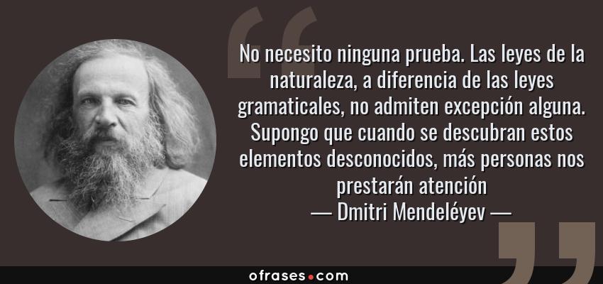 Frases de Dmitri Mendeléyev - No necesito ninguna prueba. Las leyes de la naturaleza, a diferencia de las leyes gramaticales, no admiten excepción alguna. Supongo que cuando se descubran estos elementos desconocidos, más personas nos prestarán atención