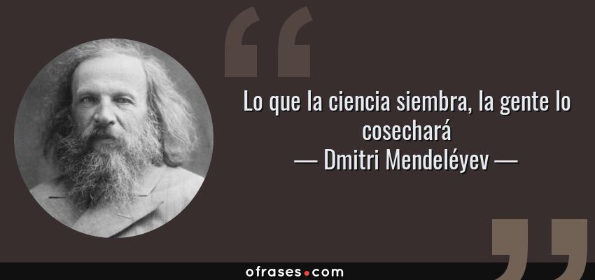 Frases de Dmitri Mendeléyev - Lo que la ciencia siembra, la gente lo cosechará