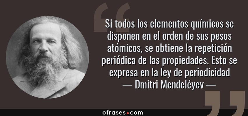 Frases de Dmitri Mendeléyev - Si todos los elementos químicos se disponen en el orden de sus pesos atómicos, se obtiene la repetición periódica de las propiedades. Esto se expresa en la ley de periodicidad